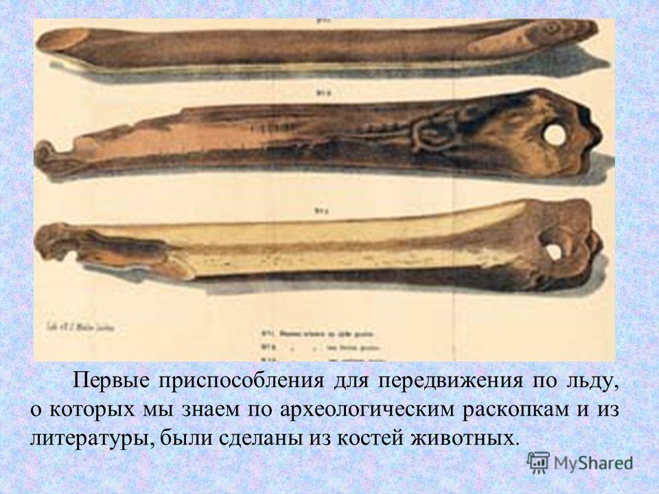 Первые приспособления для передвижения по льду, о которых мы знаем по археологическим раскопкам и из литературы, были сделаны из костей животных.