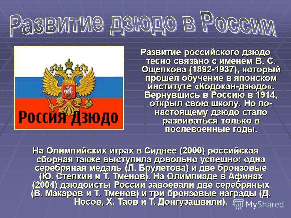 Развитие российского дзюдо тесно связано с именем В. С. Ощепкова (1892-1937), который прошёл обучение в японском институте «Кодокан-дзюдо». Вернувшись в Россию в 1914, открыл свою школу. Но по- настоящему дзюдо стало развиваться только в послевоенные