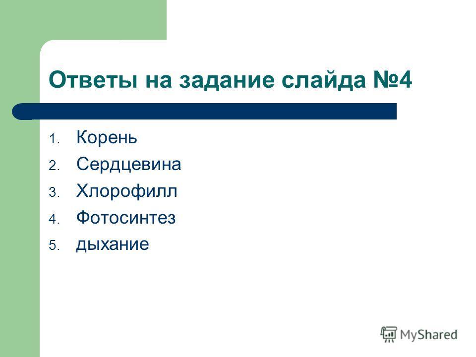 Ответы на задание слайда 4 1. Корень 2. Сердцевина 3. Хлорофилл 4. Фотосинтез 5. дыхание