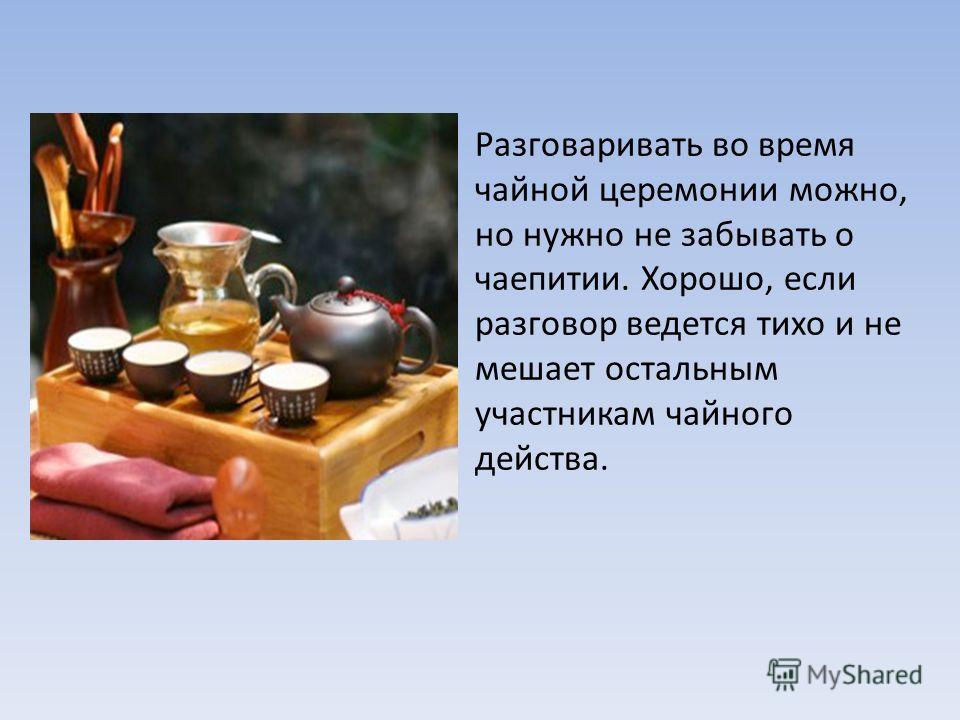 Разговаривать во время чайной церемонии можно, но нужно не забывать о чаепитии. Хорошо, если разговор ведется тихо и не мешает остальным участникам чайного действа.