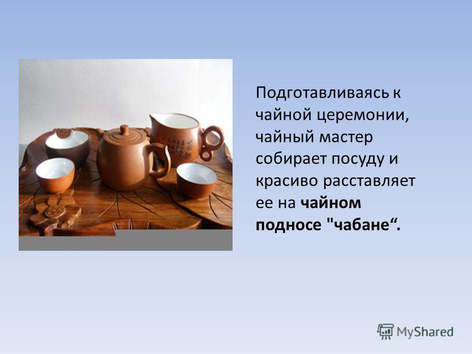 Подготавливаясь к чайной церемонии, чайный мастер собирает посуду и красиво расставляет ее на чайном подносе чабане.