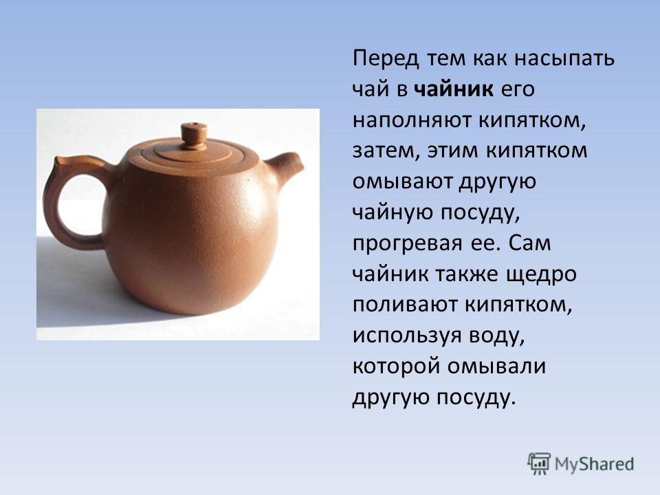 Перед тем как насыпать чай в чайник его наполняют кипятком, затем, этим кипятком омывают другую чайную посуду, прогревая ее. Сам чайник также щедро поливают кипятком, используя воду, которой омывали другую посуду.