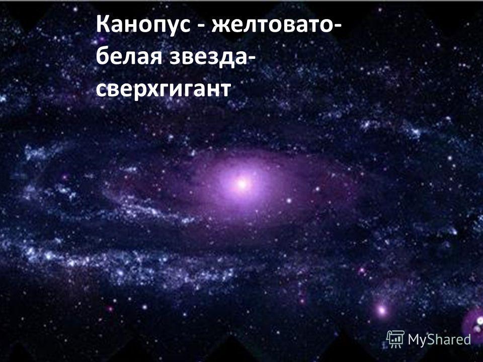 Канопус - желтовато- белая звезда- сверхгигант
