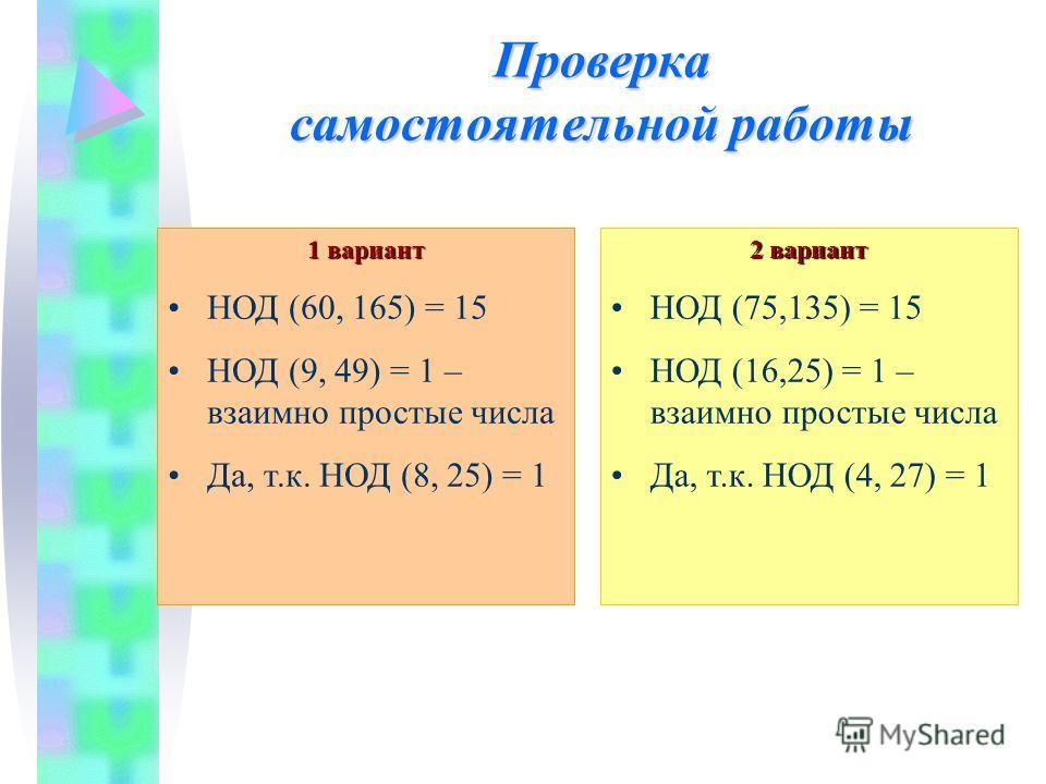 Проверка самостоятельной работы 1 вариант НОД (60, 165) = 15 НОД (9, 49) = 1 – взаимно простые числа Да, т.к. НОД (8, 25) = 1 2 вариант НОД (75,135) = 15 НОД (16,25) = 1 – взаимно простые числа Да, т.к. НОД (4, 27) = 1