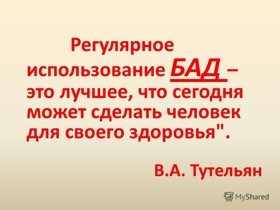 Регулярное использование БАД – это лучшее, что сегодня может сделать человек для своего здоровья. В.А. Тутельян