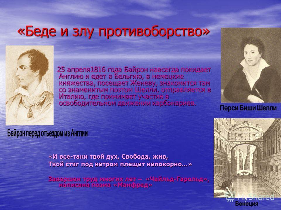 «Беде и злу противоборство» 25 апреля1816 года Байрон навсегда покидает Англию и едет в Бельгию, в немецкие княжества, посещает Женеву, знакомится там со знаменитым поэтом Шелли, отправляется в Италию, где принимает участие в освободительном движении