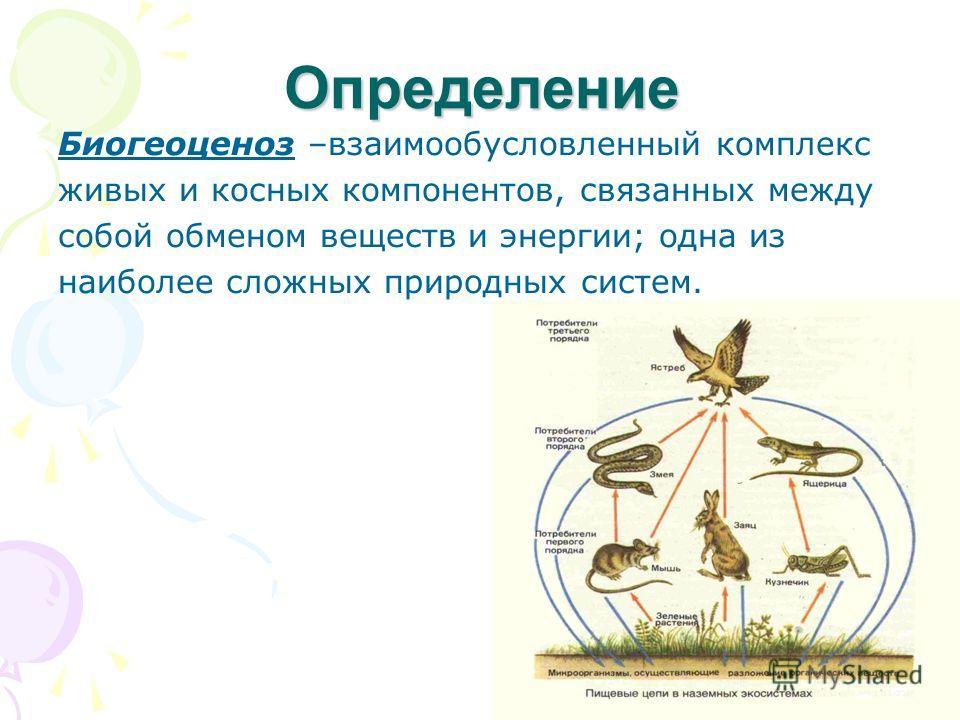 Определение Биогеоценоз –взаимообусловленный комплекс живых и косных компонентов, связанных между собой обменом веществ и энергии; одна из наиболее сложных природных систем.
