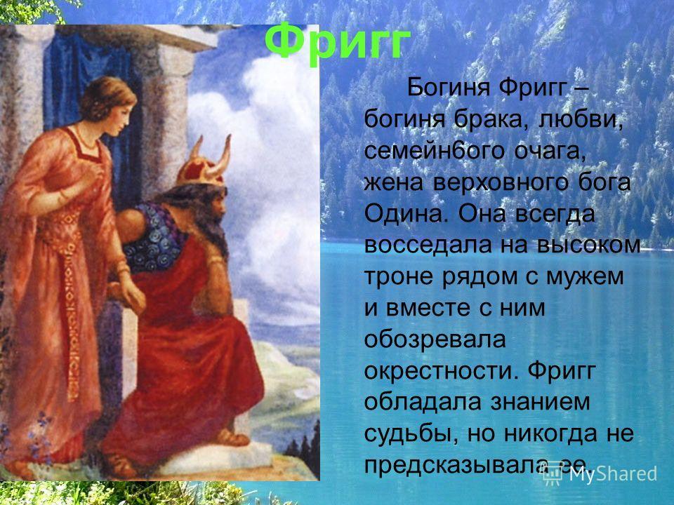 Фригг Богиня Фригг – богиня брака, любви, семейн6ого очага, жена верховного бога Одина. Она всегда восседала на высоком троне рядом с мужем и вместе с ним обозревала окрестности. Фригг обладала знанием судьбы, но никогда не предсказывала ее.