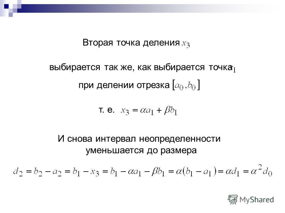 Вторая точка деления выбирается так же, как выбирается точка при делении отрезка т. е. И снова интервал неопределенности уменьшается до размера