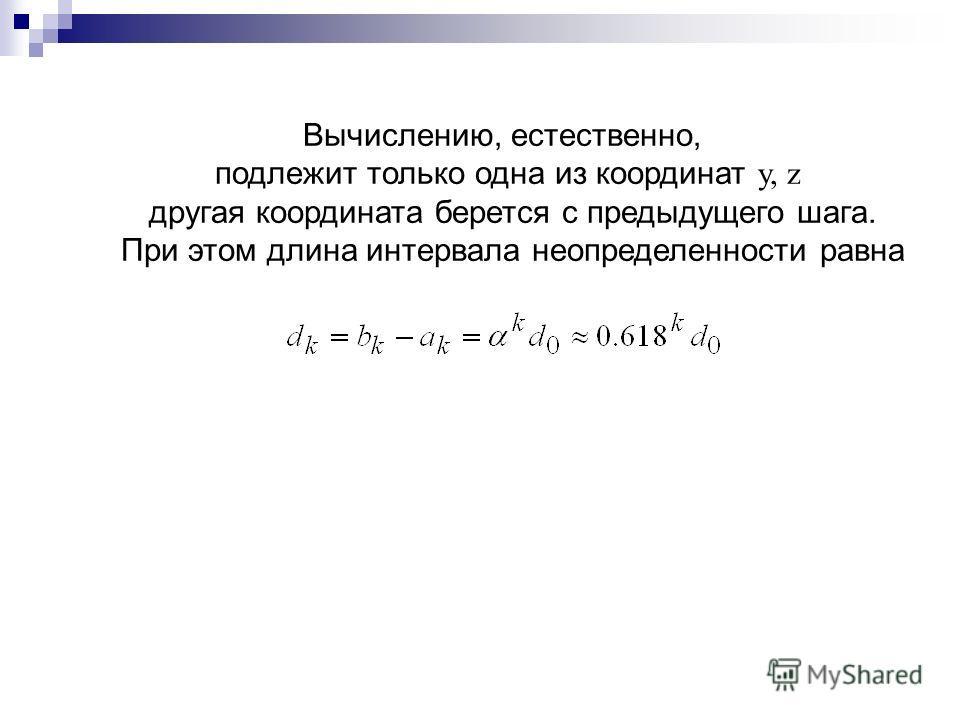 Вычислению, естественно, подлежит только одна из координат у, z другая координата берется с предыдущего шага. При этом длина интервала неопределенности равна