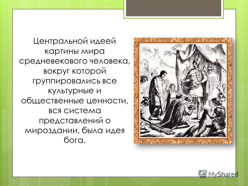 Центральной идеей картины мира средневекового человека, вокруг которой группировались все культурные и общественные ценности, вся система представлений о мироздании, была идея бога.