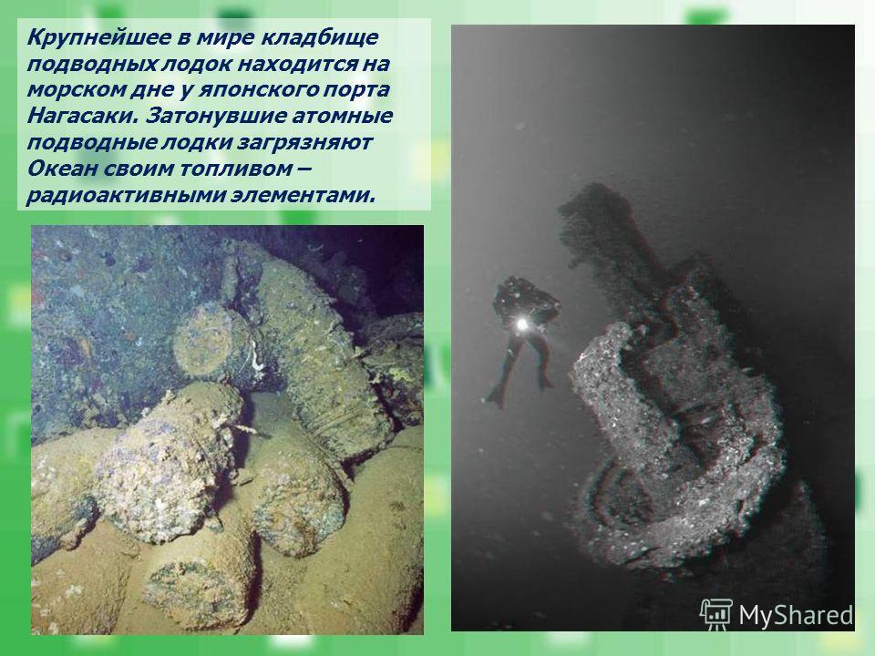 Крупнейшее в мире кладбище подводных лодок находится на морском дне у японского порта Нагасаки. Затонувшие атомные подводные лодки загрязняют Океан своим топливом – радиоактивными элементами.