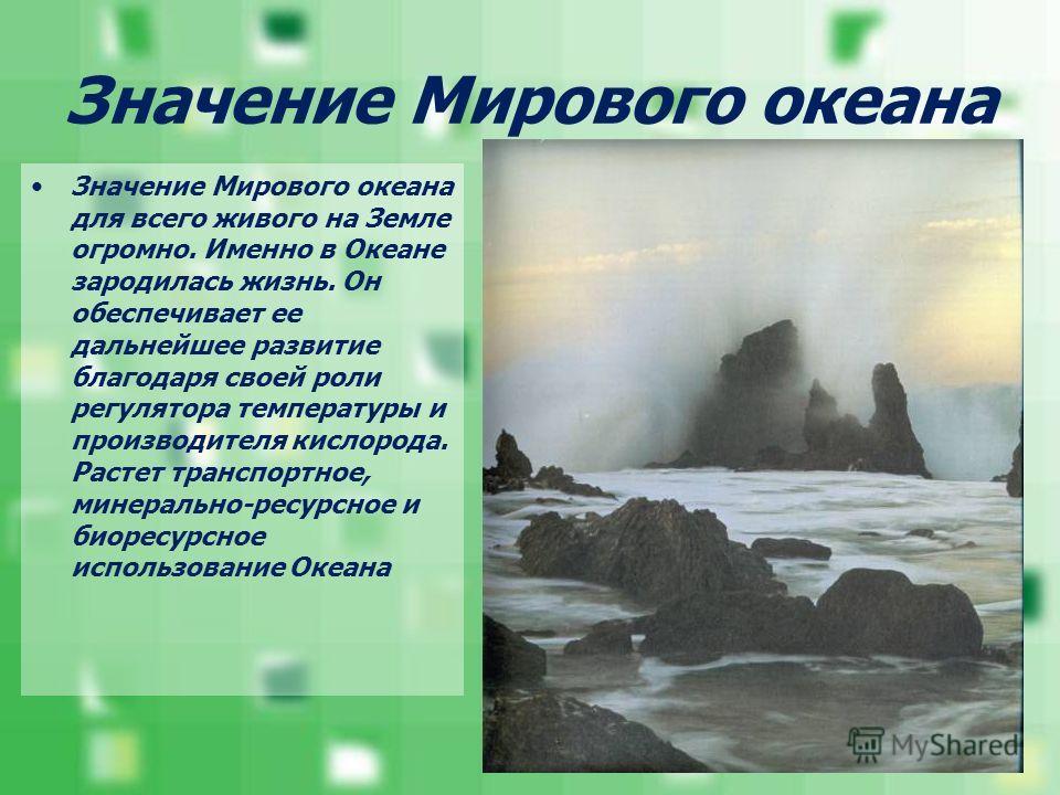 Значение Мирового океана Значение Мирового океана для всего живого на Земле огромно. Именно в Океане зародилась жизнь. Он обеспечивает ее дальнейшее развитие благодаря своей роли регулятора температуры и производителя кислорода. Растет транспортное,