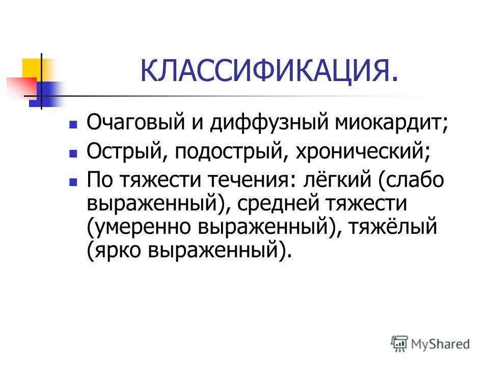 КЛАССИФИКАЦИЯ. Очаговый и диффузный миокардит; Острый, подострый, хронический; По тяжести течения: лёгкий (слабо выраженный), средней тяжести (умеренно выраженный), тяжёлый (ярко выраженный).