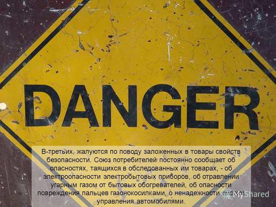 В-третьих, жалуются по поводу заложенных в товары свойств безопасности. Союз потребителей постоянно сообщает об опасностях, таящихся в обследованных им товарах, - об электроопасности электробытовых приборов, об отравлении угарным газом от бытовых обо