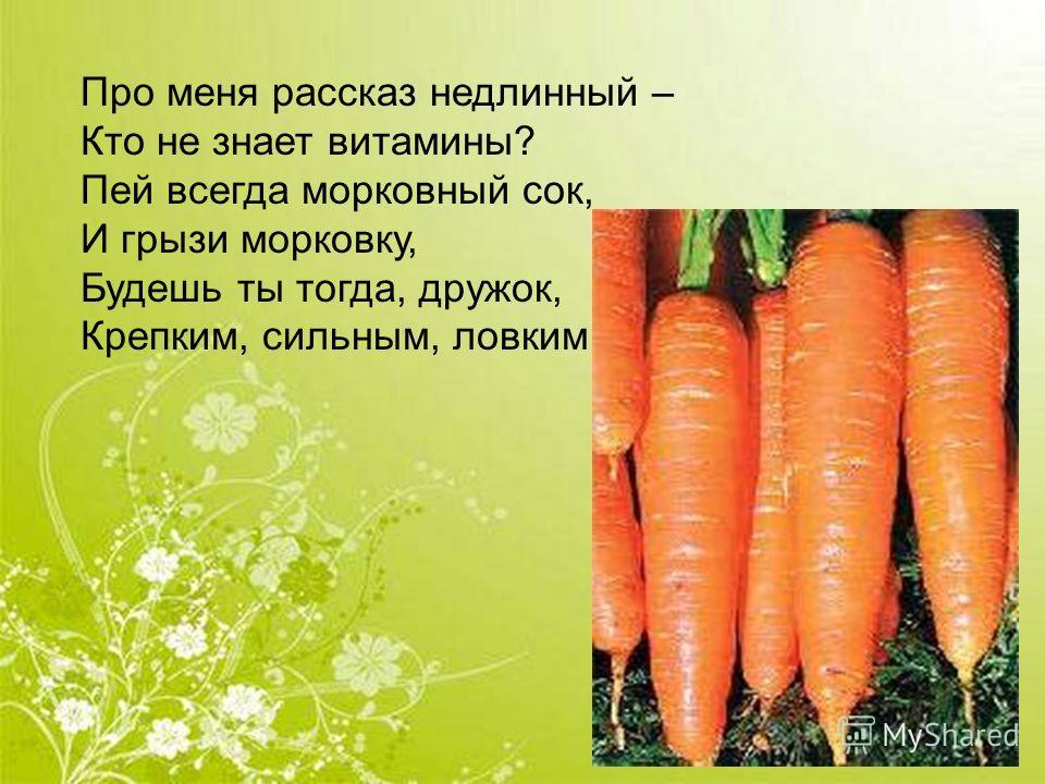 Про меня рассказ недлинный – Кто не знает витамины? Пей всегда морковный сок, И грызи морковку, Будешь ты тогда, дружок, Крепким, сильным, ловким