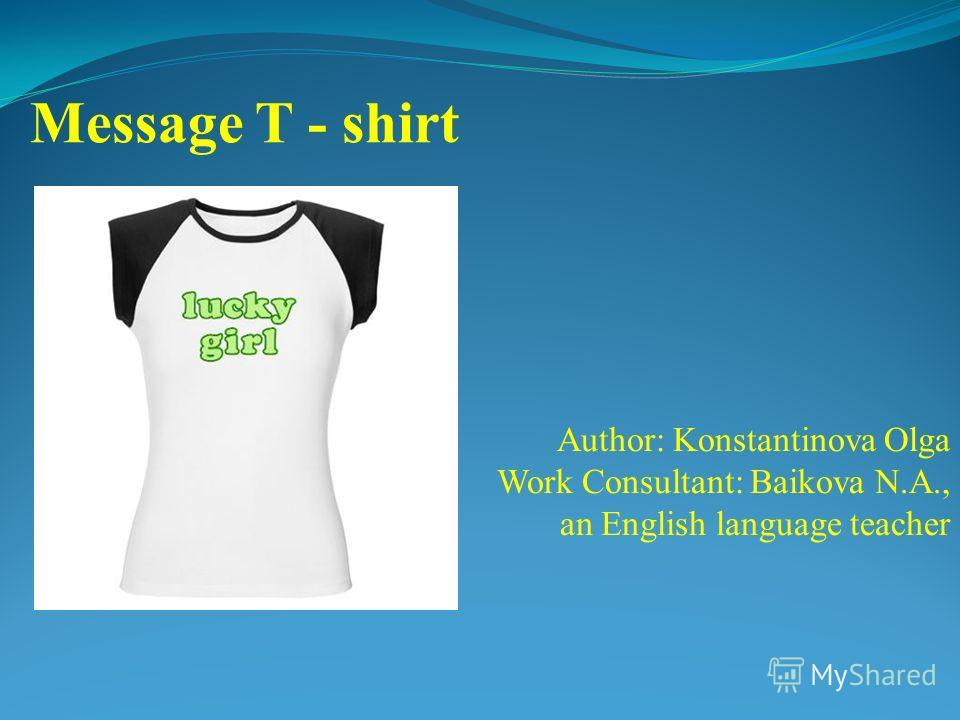 Author: Konstantinova Olga Work Consultant: Baikova N.A., an English language teacher Message T - shirt