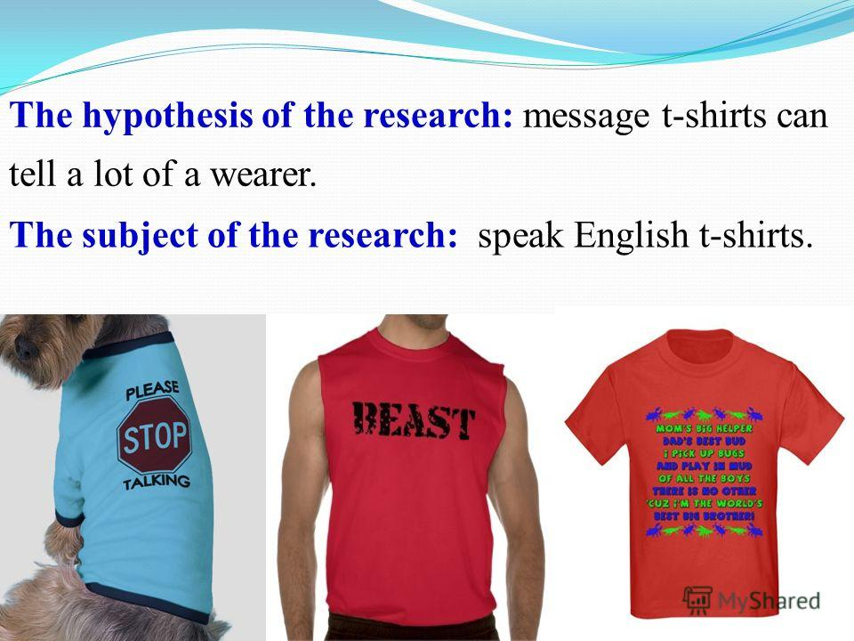 The hypothesis of the research: message t-shirts can tell a lot of a wearer. The subject of the research: speak English t-shirts.