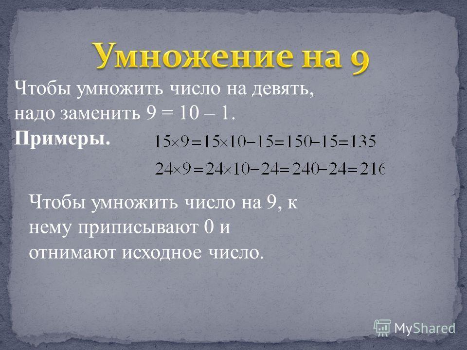 Чтобы умножить число на девять, надо заменить 9 = 10 – 1. Примеры. Чтобы умножить число на 9, к нему приписывают 0 и отнимают исходное число.