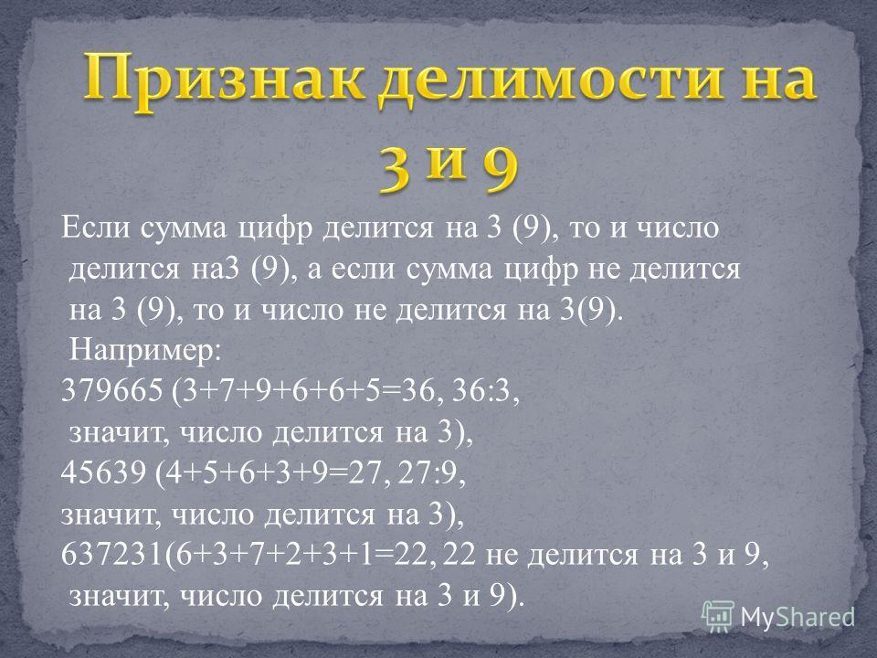Если сумма цифр делится на 3 (9), то и число делится на3 (9), а если сумма цифр не делится на 3 (9), то и число не делится на 3(9). Например: 379665 (3+7+9+6+6+5=36, 36:3, значит, число делится на 3), 45639 (4+5+6+3+9=27, 27:9, значит, число делится