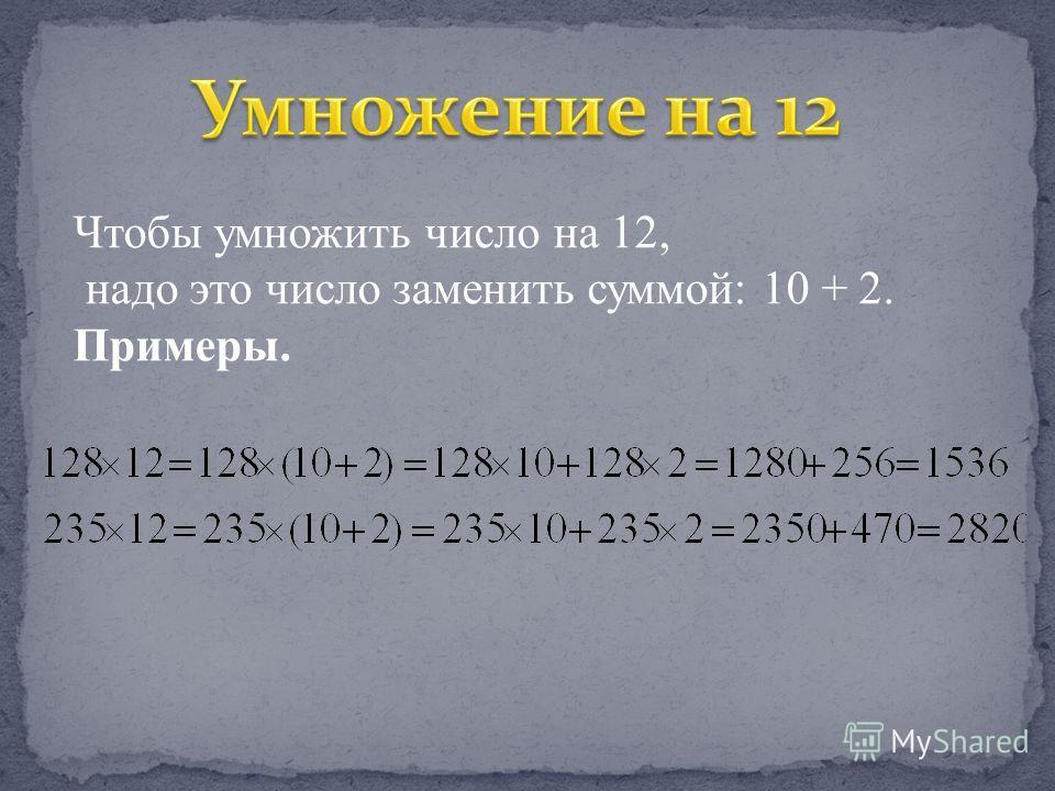 Чтобы умножить число на 12, надо это число заменить суммой: 10 + 2. Примеры.