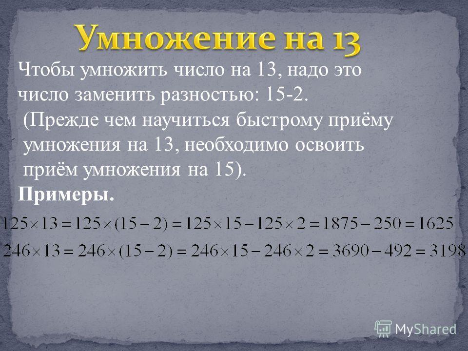 Чтобы умножить число на 13, надо это число заменить разностью: 15-2. (Прежде чем научиться быстрому приёму умножения на 13, необходимо освоить приём умножения на 15). Примеры.