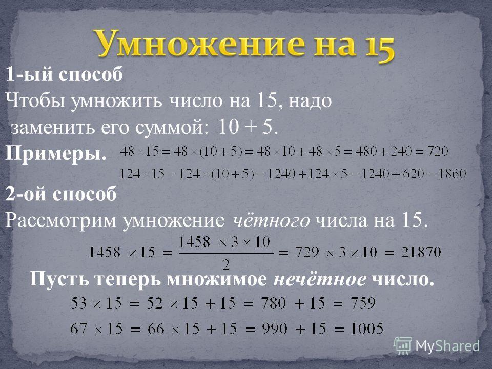 1-ый способ Чтобы умножить число на 15, надо заменить его суммой: 10 + 5. Примеры. 2-ой способ Рассмотрим умножение чётного числа на 15. Пусть теперь множимое нечётное число.