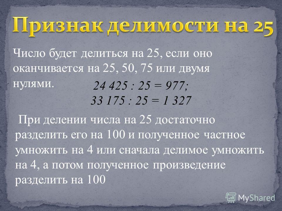 Число будет делиться на 25, если оно оканчивается на 25, 50, 75 или двумя нулями. 24 425 : 25 = 977; 33 175 : 25 = 1 327 При делении числа на 25 достаточно разделить его на 100 и полученное частное умножить на 4 или сначала делимое умножить на 4, а п
