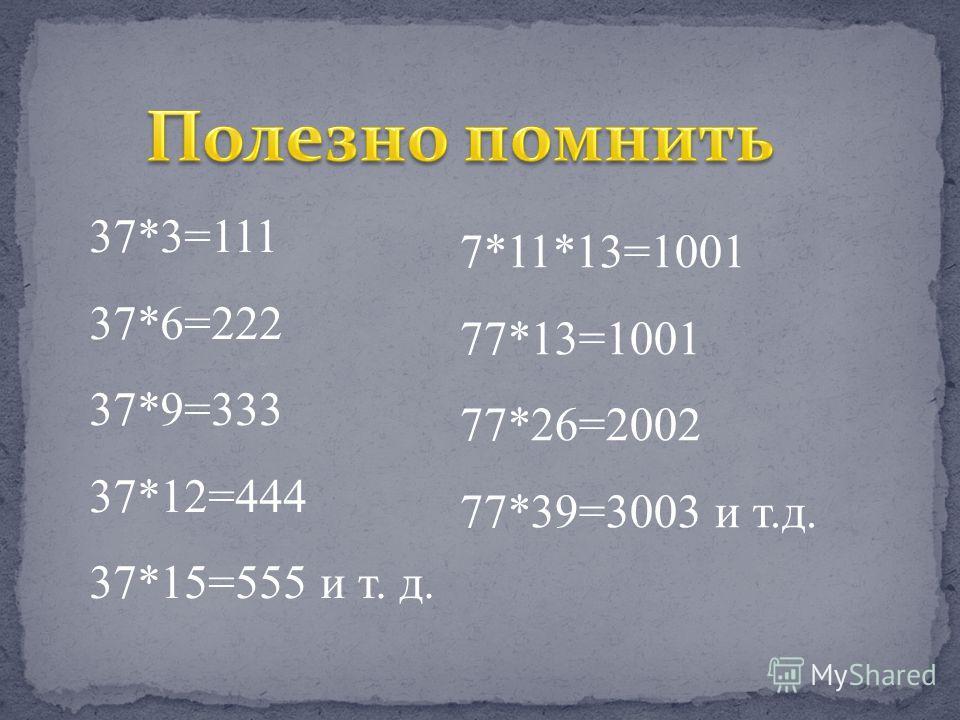 37*3=111 37*6=222 37*9=333 37*12=444 37*15=555 и т. д. 7*11*13=1001 77*13=1001 77*26=2002 77*39=3003 и т.д.