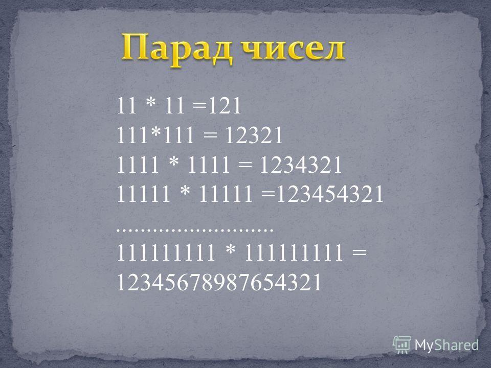 11 * 11 =121 111*111 = 12321 1111 * 1111 = 1234321 11111 * 11111 =123454321.......................... 111111111 * 111111111 = 12345678987654321