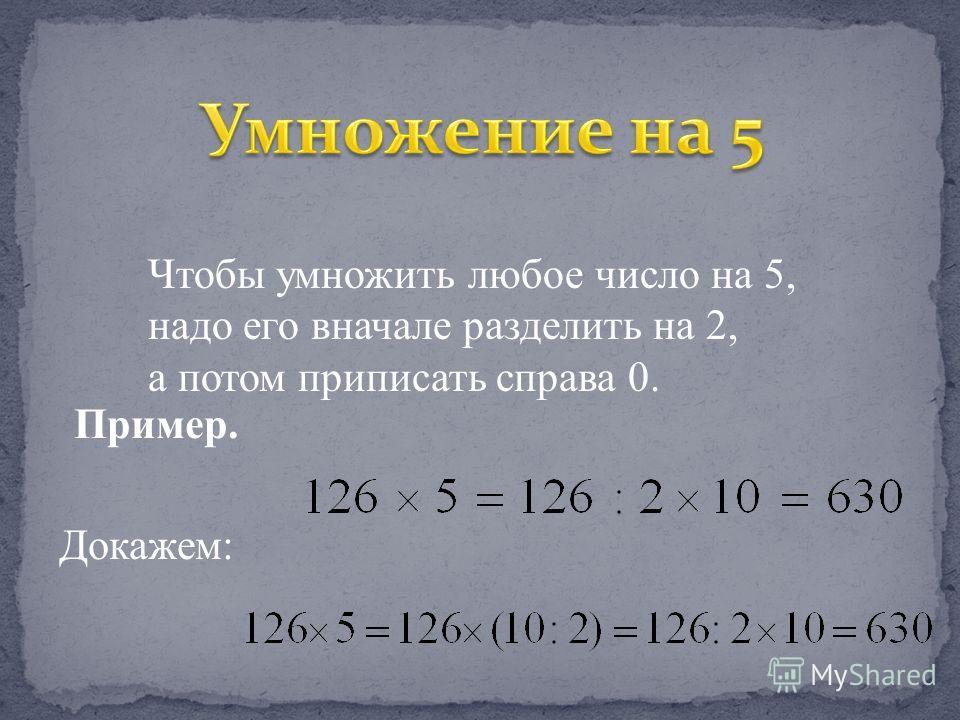 Чтобы умножить любое число на 5, надо его вначале разделить на 2, а потом приписать справа 0. Пример. Докажем: