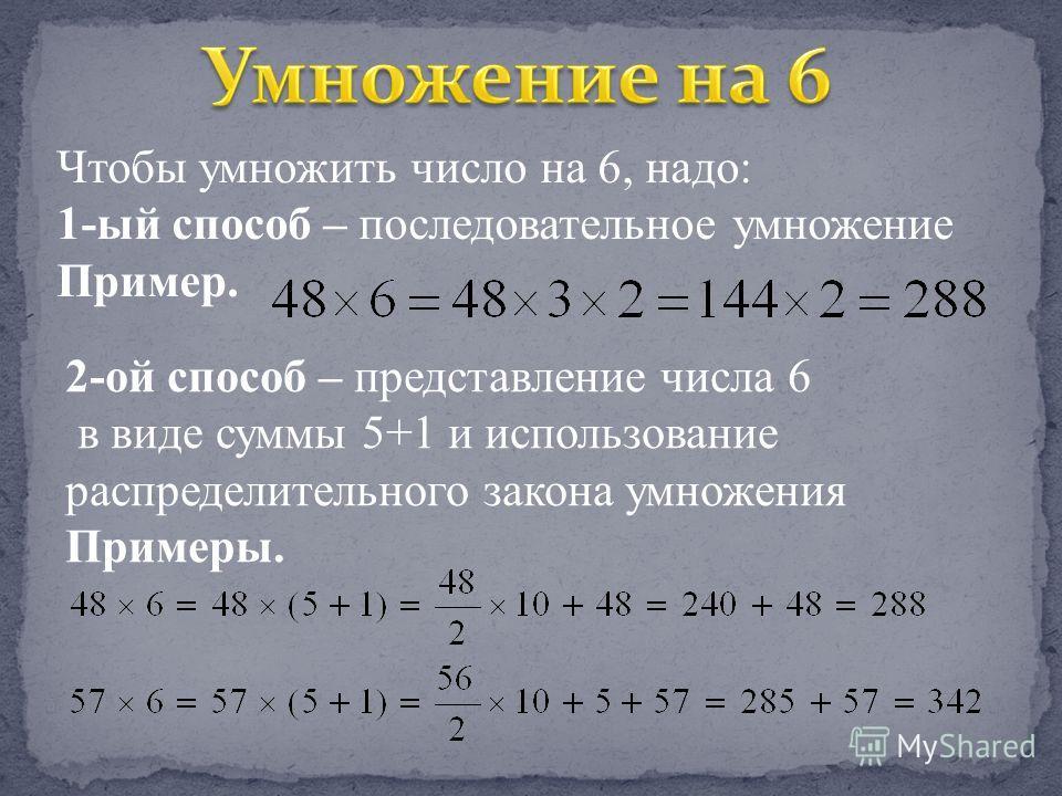 Чтобы умножить число на 6, надо: 1-ый способ – последовательное умножение Пример. 2-ой способ – представление числа 6 в виде суммы 5+1 и использование распределительного закона умножения Примеры.