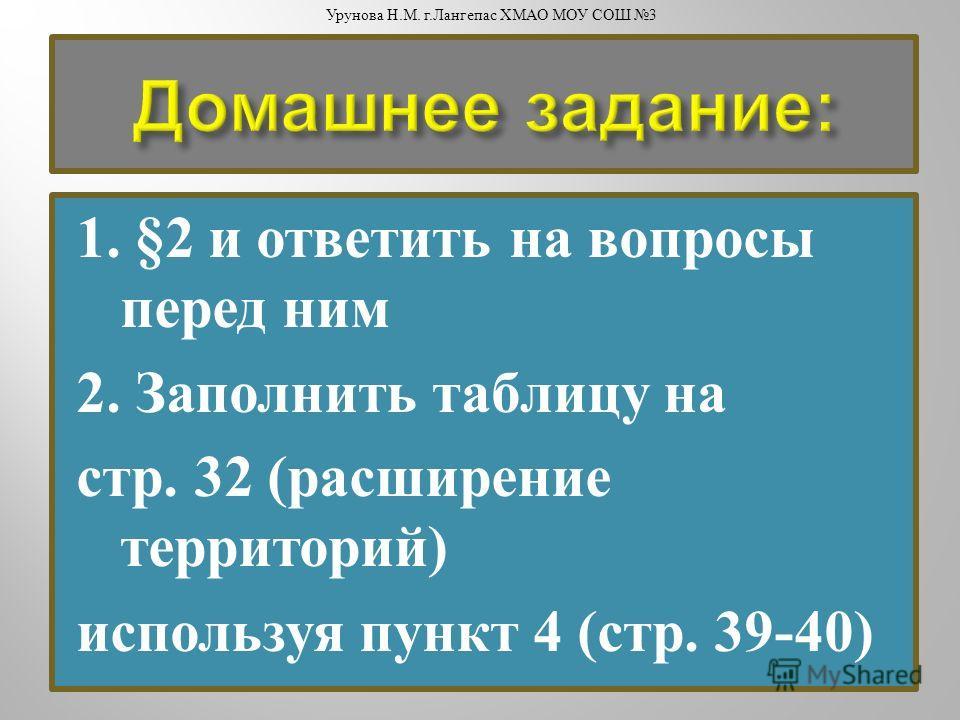 1. §2 и ответить на вопросы перед ним 2. Заполнить таблицу на стр. 32 ( расширение территорий ) используя пункт 4 ( стр. 39-40) Урунова Н. М. г. Лангепас ХМАО МОУ СОШ 3