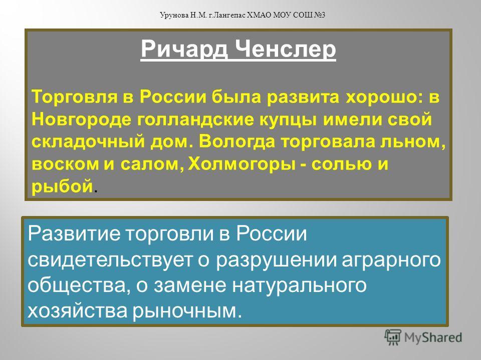 Ричард Ченслер Торговля в России была развита хорошо: в Новгороде голландские купцы имели свой складочный дом. Вологда торговала льном, воском и салом, Холмогоры - солью и рыбой. Развитие торговли в России свидетельствует о разрушении аграрного общес
