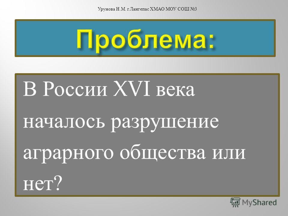 В России XVI века началось разрушение аграрного общества или нет ? Урунова Н. М. г. Лангепас ХМАО МОУ СОШ 3