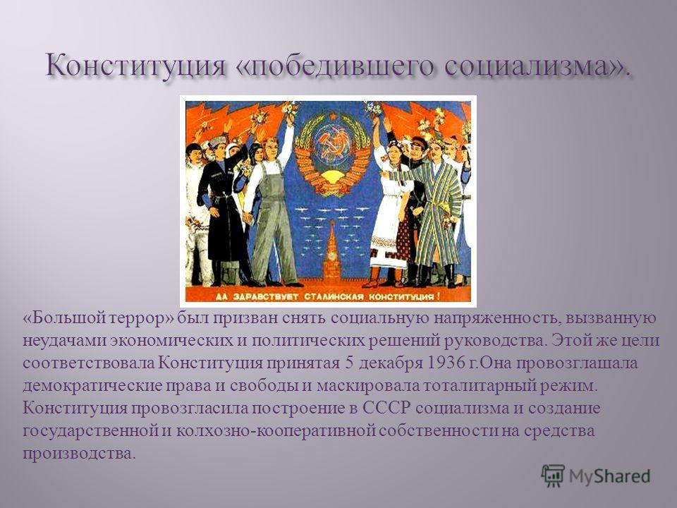 « Большой террор » был призван снять социальную напряженность, вызванную неудачами экономических и политических решений руководства. Этой же цели соответствовала Конституция принятая 5 декабря 1936 г. Она провозглашала демократические права и свободы