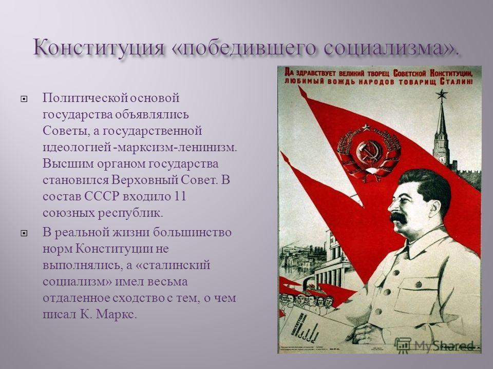 Политической основой государства объявлялись Советы, а государственной идеологией - марксизм - ленинизм. Высшим органом государства становился Верховный Совет. В состав СССР входило 11 союзных республик. В реальной жизни большинство норм Конституции