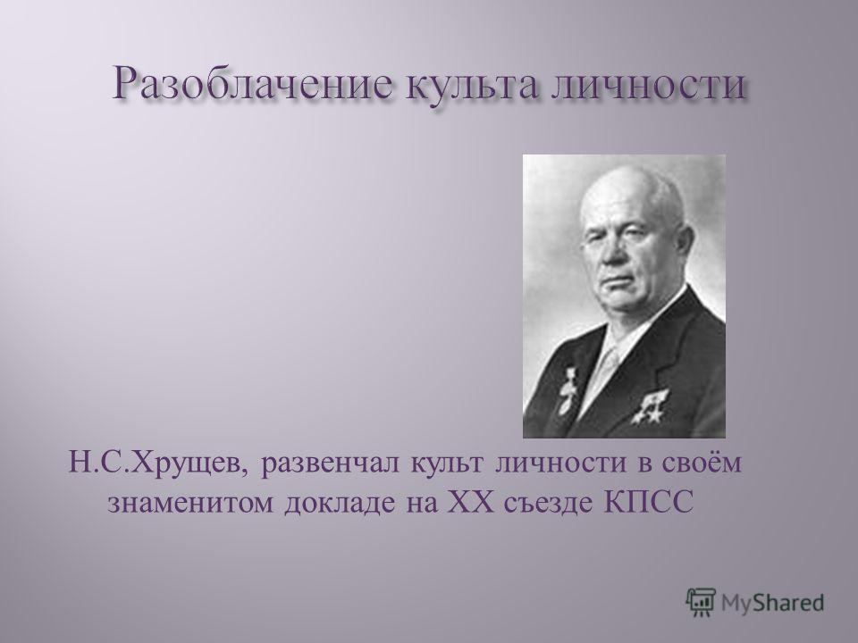 Н. С. Хрущев, развенчал культ личности в своём знаменитом докладе на ХХ съезде КПСС