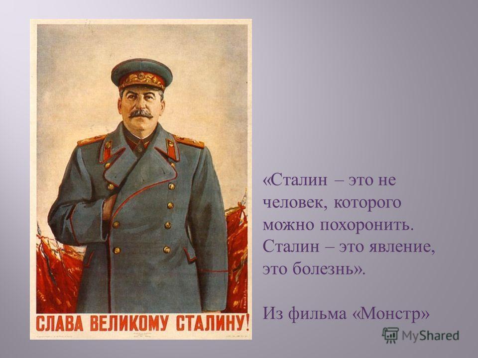 « Сталин – это не человек, которого можно похоронить. Сталин – это явление, это болезнь ». Из фильма « Монстр »