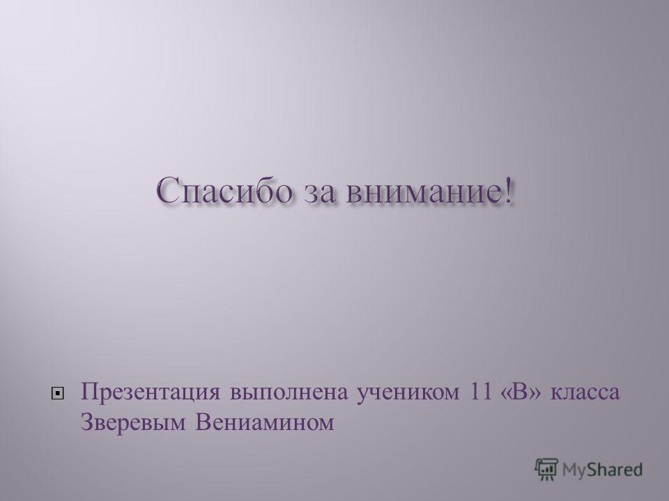Презентация выполнена учеником 11 « В » класса Зверевым Вениамином