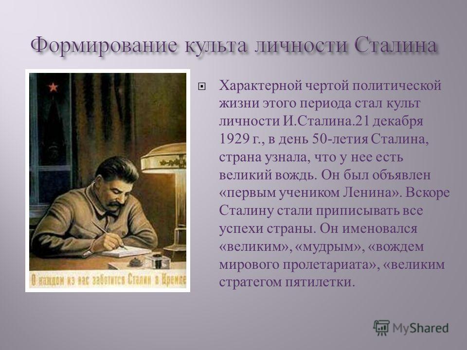 Характерной чертой политической жизни этого периода стал культ личности И. Сталина.21 декабря 1929 г., в день 50- летия Сталина, страна узнала, что у нее есть великий вождь. Он был объявлен « первым учеником Ленина ». Вскоре Сталину стали приписывать