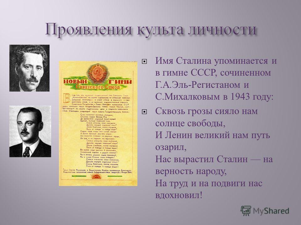 Имя Сталина упоминается и в гимне СССР, сочиненном Г. А. Эль - Регистаном и С. Михалковым в 1943 году : Сквозь грозы сияло нам солнце свободы, И Ленин великий нам путь озарил, Нас вырастил Сталин на верность народу, На труд и на подвиги нас вдохновил
