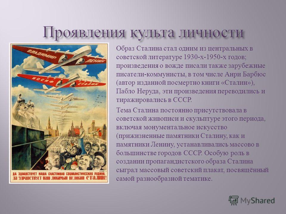 Образ Сталина стал одним из центральных в советской литературе 1930- х -1950- х годов ; произведения о вожде писали также зарубежные писатели - коммунисты, в том числе Анри Барбюс ( автор изданной посмертно книги « Сталин »), Пабло Неруда, эти произв
