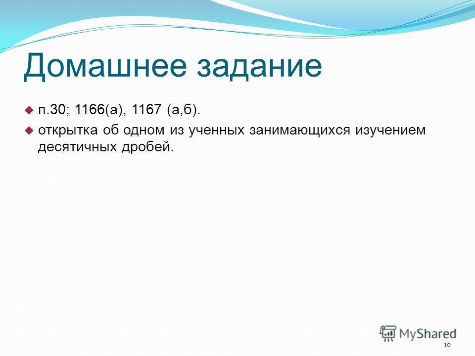 10 Домашнее задание п.30; 1166(а), 1167 (а,б). открытка об одном из ученных занимающихся изучением десятичных дробей.