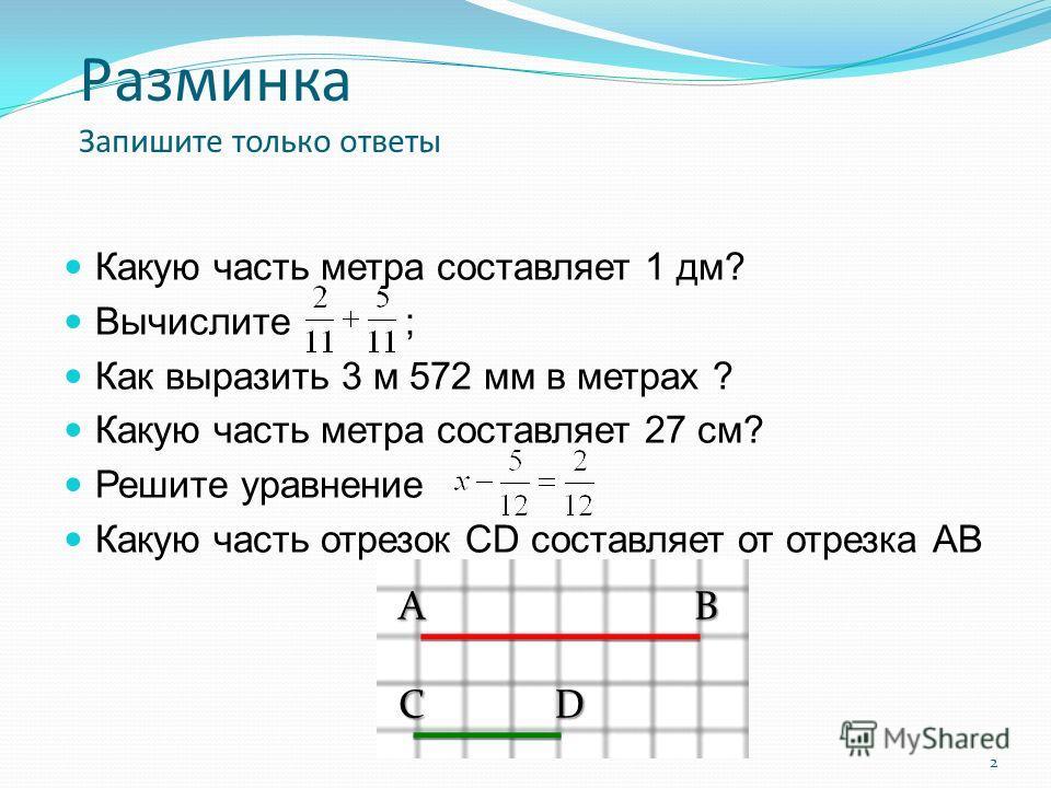 2 Разминка Запишите только ответы Какую часть метра составляет 1 дм? Вычислите ; Как выразить 3 м 572 мм в метрах ? Какую часть метра составляет 27 см? Решите уравнение Какую часть отрезок CD составляет от отрезка АВ АВ СD