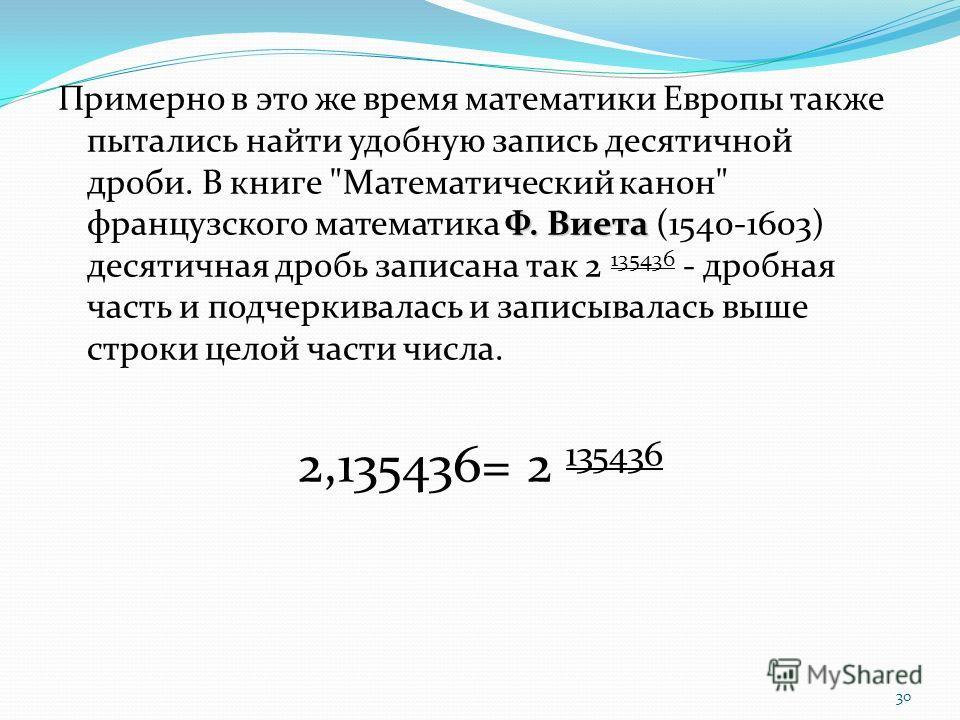 30 Ф. Виета Примерно в это же время математики Европы также пытались найти удобную запись десятичной дроби. В книге