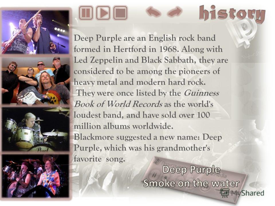 Deep Purple are an English rock band formed in Hertford in 1968. Along with Led Zeppelin and Black Sabbath, they are considered to be among the pioneers of heavy metal and modern hard rock. They were once listed by the Guinness Book of World Records