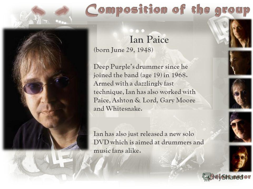 Ian Paice (born June 29, 1948) Deep Purples drummer since he joined the band (age 19) in 1968. Armed with a dazzlingly fast technique, Ian has also worked with Paice, Ashton & Lord, Gary Moore and Whitesnake. Ian has also just released a new solo DVD