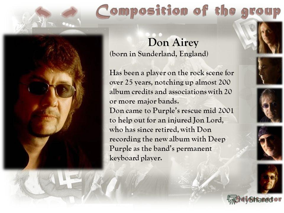 Don Airey (born in Sunderland, England) Has been a player on the rock scene for over 25 years, notching up almost 200 album credits and associations with 20 or more major bands. Don came to Purples rescue mid 2001 to help out for an injured Jon Lord,