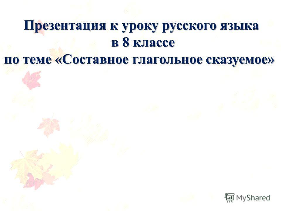 Презентация к уроку русского языка в 8 классе в 8 классе по теме «Составное глагольное сказуемое»